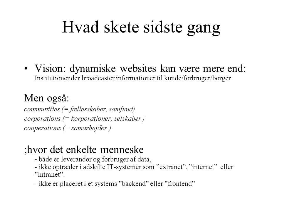 Hvad skete sidste gang Vision: dynamiske websites kan være mere end: Institutioner der broadcaster informationer til kunde/forbruger/borger Men også: communities (= fællesskaber, samfund) corporations (= korporationer, selskaber ) cooperations (= samarbejder ) ;hvor det enkelte menneske - både er leverandør og forbruger af data, - ikke optræder i adskilte IT-systemer som extranet , internet eller intranet .