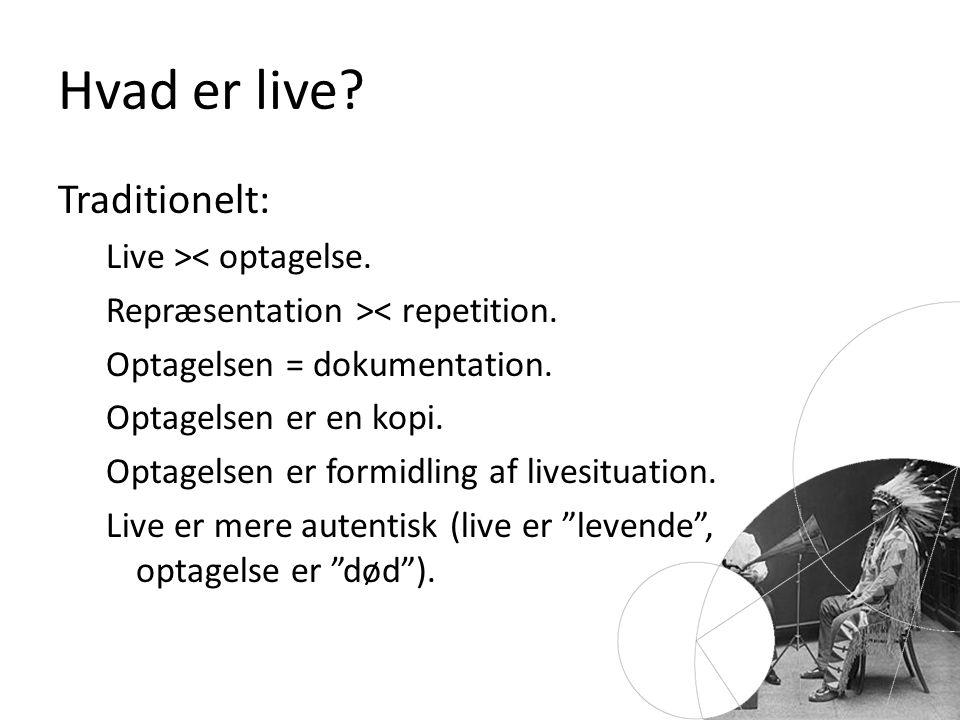 Hvad er live. Traditionelt: Live >< optagelse. Repræsentation >< repetition.