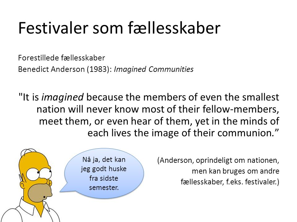 Festivaler som fællesskaber Forestillede fællesskaber Benedict Anderson (1983): Imagined Communities It is imagined because the members of even the smallest nation will never know most of their fellow-members, meet them, or even hear of them, yet in the minds of each lives the image of their communion. (Anderson, oprindeligt om nationen, men kan bruges om andre fællesskaber, f.eks.