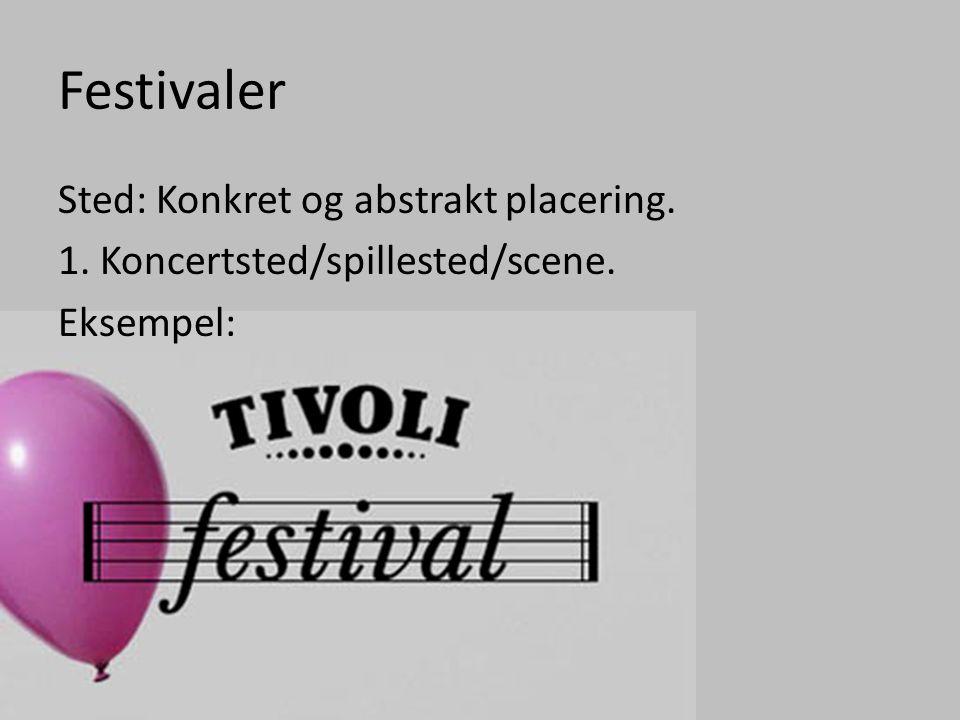 Festivaler Sted: Konkret og abstrakt placering. 1. Koncertsted/spillested/scene. Eksempel:
