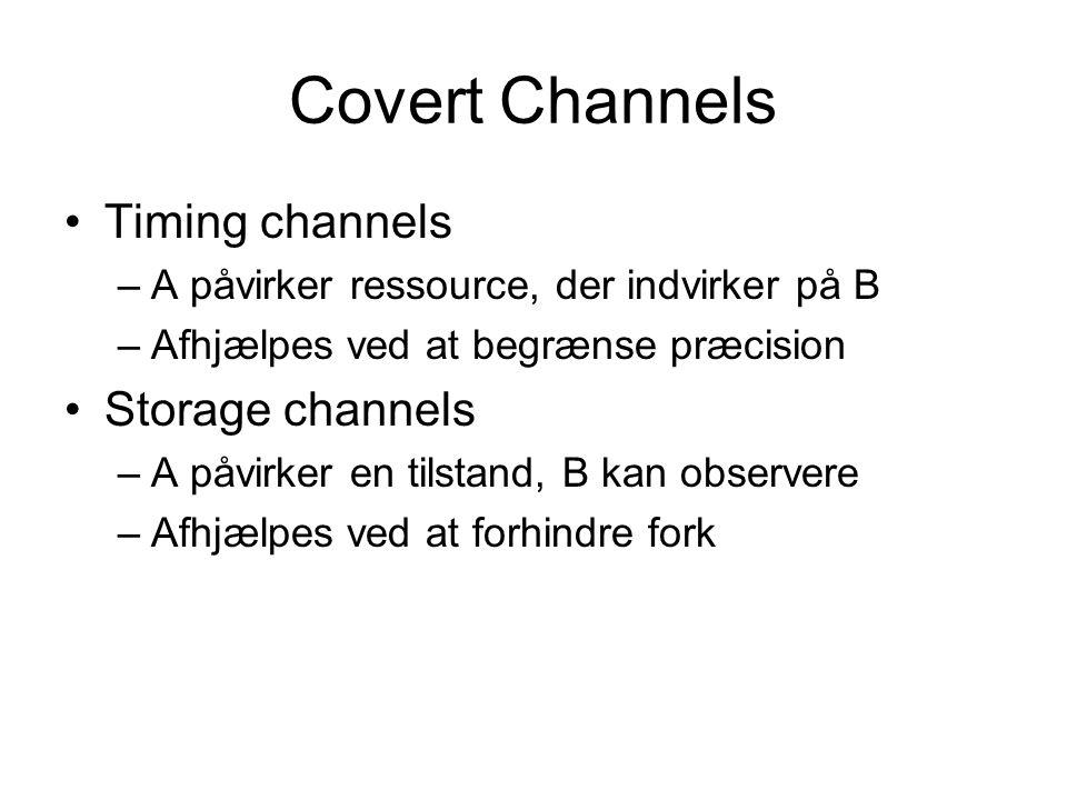 Covert Channels Timing channels –A påvirker ressource, der indvirker på B –Afhjælpes ved at begrænse præcision Storage channels –A påvirker en tilstand, B kan observere –Afhjælpes ved at forhindre fork