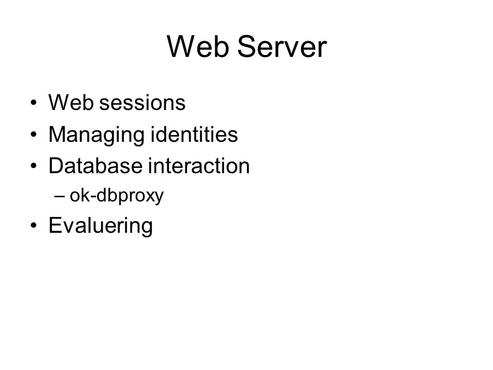 Web Server Web sessions Managing identities Database interaction –ok-dbproxy Evaluering