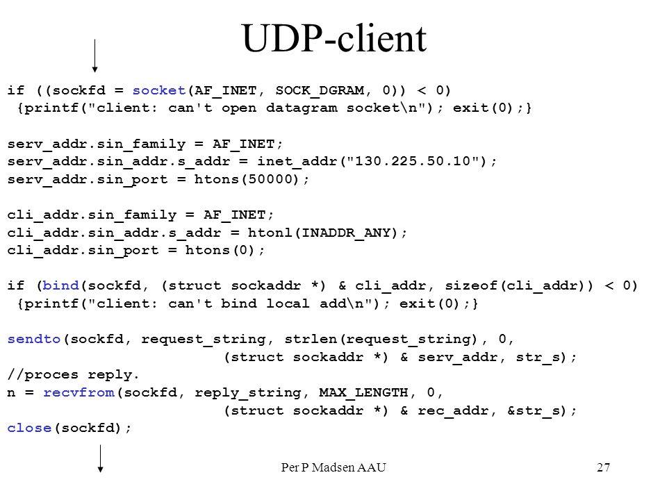 Per P Madsen AAU27 UDP-client if ((sockfd = socket(AF_INET, SOCK_DGRAM, 0)) < 0) {printf( client: can t open datagram socket\n ); exit(0);} serv_addr.sin_family = AF_INET; serv_addr.sin_addr.s_addr = inet_addr( 130.225.50.10 ); serv_addr.sin_port = htons(50000); cli_addr.sin_family = AF_INET; cli_addr.sin_addr.s_addr = htonl(INADDR_ANY); cli_addr.sin_port = htons(0); if (bind(sockfd, (struct sockaddr *) & cli_addr, sizeof(cli_addr)) < 0) {printf( client: can t bind local add\n ); exit(0);} sendto(sockfd, request_string, strlen(request_string), 0, (struct sockaddr *) & serv_addr, str_s); //proces reply.