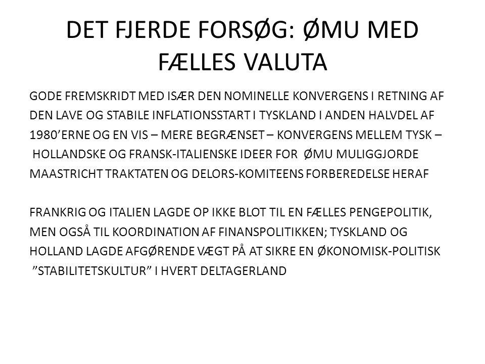DET FJERDE FORSØG: ØMU MED FÆLLES VALUTA GODE FREMSKRIDT MED ISÆR DEN NOMINELLE KONVERGENS I RETNING AF DEN LAVE OG STABILE INFLATIONSSTART I TYSKLAND I ANDEN HALVDEL AF 1980'ERNE OG EN VIS – MERE BEGRÆNSET – KONVERGENS MELLEM TYSK – HOLLANDSKE OG FRANSK-ITALIENSKE IDEER FOR ØMU MULIGGJORDE MAASTRICHT TRAKTATEN OG DELORS-KOMITEENS FORBEREDELSE HERAF FRANKRIG OG ITALIEN LAGDE OP IKKE BLOT TIL EN FÆLLES PENGEPOLITIK, MEN OGSÅ TIL KOORDINATION AF FINANSPOLITIKKEN; TYSKLAND OG HOLLAND LAGDE AFGØRENDE VÆGT PÅ AT SIKRE EN ØKONOMISK-POLITISK STABILITETSKULTUR I HVERT DELTAGERLAND