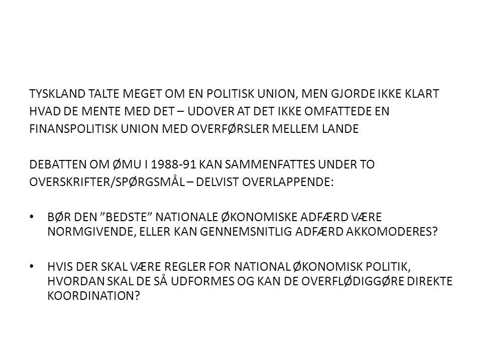 TYSKLAND TALTE MEGET OM EN POLITISK UNION, MEN GJORDE IKKE KLART HVAD DE MENTE MED DET – UDOVER AT DET IKKE OMFATTEDE EN FINANSPOLITISK UNION MED OVERFØRSLER MELLEM LANDE DEBATTEN OM ØMU I 1988-91 KAN SAMMENFATTES UNDER TO OVERSKRIFTER/SPØRGSMÅL – DELVIST OVERLAPPENDE: BØR DEN BEDSTE NATIONALE ØKONOMISKE ADFÆRD VÆRE NORMGIVENDE, ELLER KAN GENNEMSNITLIG ADFÆRD AKKOMODERES.