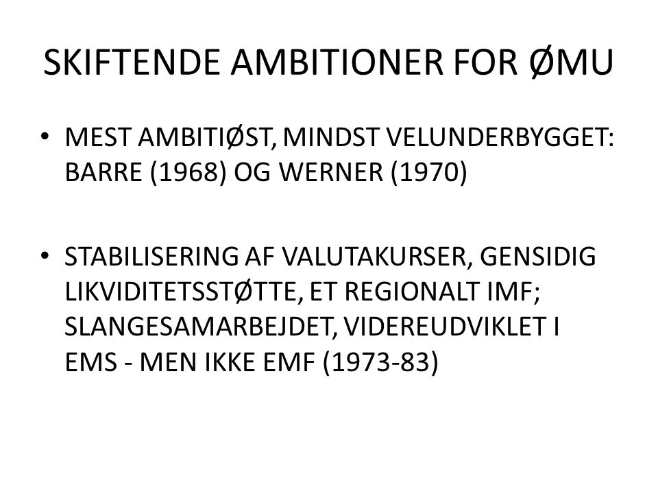 SKIFTENDE AMBITIONER FOR ØMU MEST AMBITIØST, MINDST VELUNDERBYGGET: BARRE (1968) OG WERNER (1970) STABILISERING AF VALUTAKURSER, GENSIDIG LIKVIDITETSSTØTTE, ET REGIONALT IMF; SLANGESAMARBEJDET, VIDEREUDVIKLET I EMS - MEN IKKE EMF (1973-83)