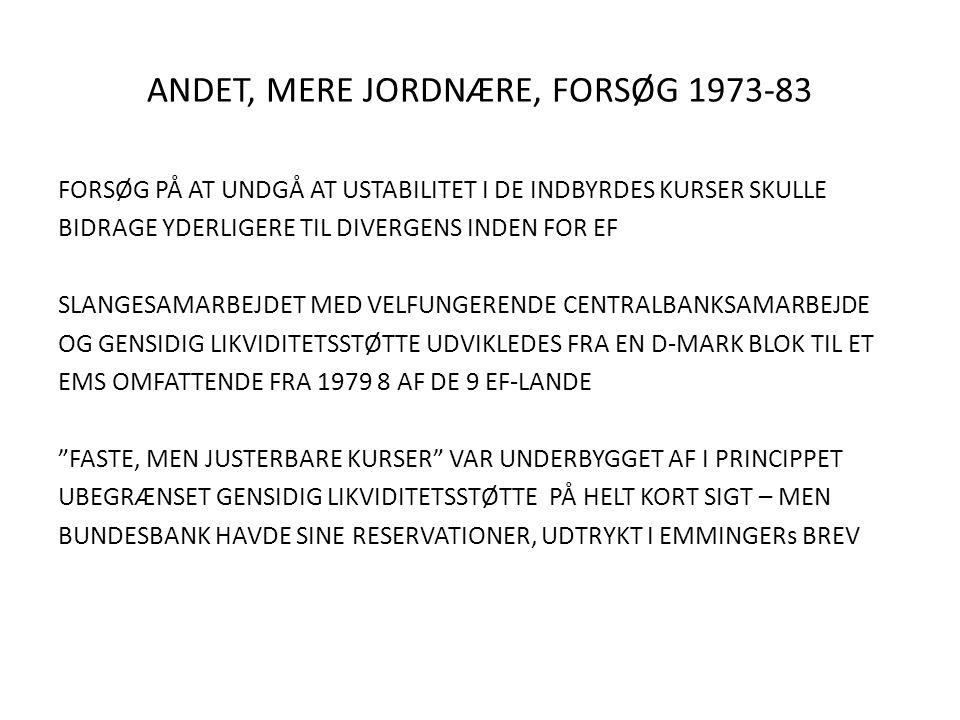 ANDET, MERE JORDNÆRE, FORSØG 1973-83 FORSØG PÅ AT UNDGÅ AT USTABILITET I DE INDBYRDES KURSER SKULLE BIDRAGE YDERLIGERE TIL DIVERGENS INDEN FOR EF SLANGESAMARBEJDET MED VELFUNGERENDE CENTRALBANKSAMARBEJDE OG GENSIDIG LIKVIDITETSSTØTTE UDVIKLEDES FRA EN D-MARK BLOK TIL ET EMS OMFATTENDE FRA 1979 8 AF DE 9 EF-LANDE FASTE, MEN JUSTERBARE KURSER VAR UNDERBYGGET AF I PRINCIPPET UBEGRÆNSET GENSIDIG LIKVIDITETSSTØTTE PÅ HELT KORT SIGT – MEN BUNDESBANK HAVDE SINE RESERVATIONER, UDTRYKT I EMMINGERs BREV