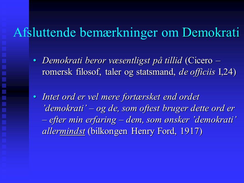 Afsluttende bemærkninger om D DD Demokrati Demokrati beror væsentligst på tillid (Cicero – romersk filosof, taler og statsmand, de officiis I,24)Demokrati beror væsentligst på tillid (Cicero – romersk filosof, taler og statsmand, de officiis I,24) Intet ord er vel mere fortærsket end ordet 'demokrati' – og de, som oftest bruger dette ord er – efter min erfaring – dem, som ønsker 'demokrati' allermindst (bilkongen Henry Ford, 1917)Intet ord er vel mere fortærsket end ordet 'demokrati' – og de, som oftest bruger dette ord er – efter min erfaring – dem, som ønsker 'demokrati' allermindst (bilkongen Henry Ford, 1917)