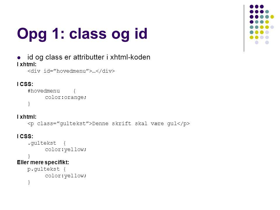 Opg 1: class og id id og class er attributter i xhtml-koden I xhtml: … I CSS: #hovedmenu{ color:orange; } I xhtml: Denne skrift skal være gul I CSS:.gultekst { color:yellow; } Eller mere specifikt: p.gultekst { color:yellow; }