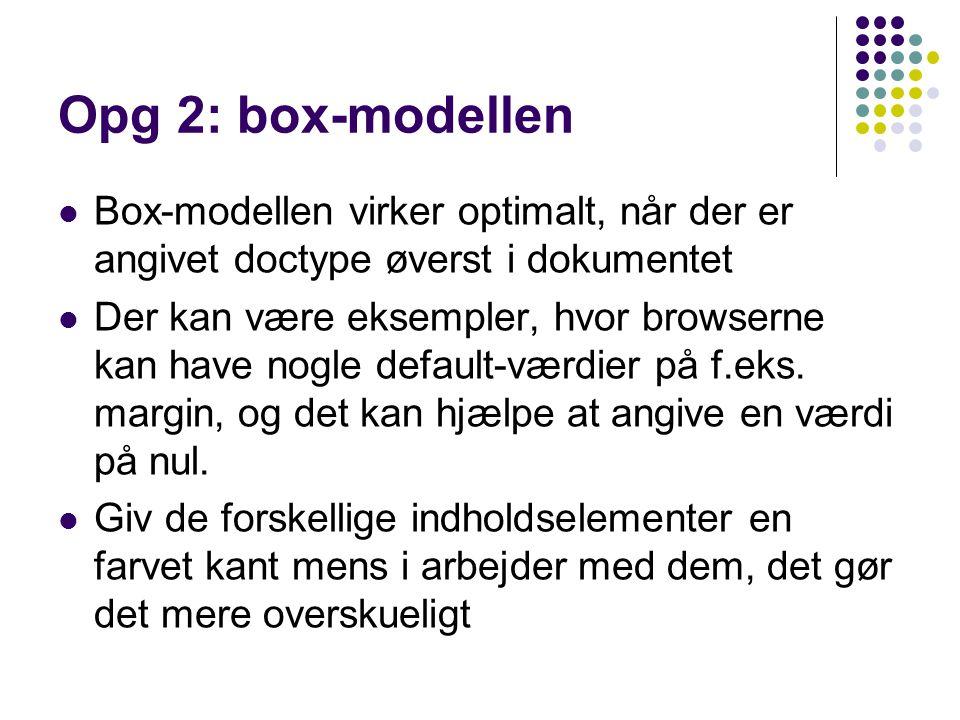 Opg 2: box-modellen Box-modellen virker optimalt, når der er angivet doctype øverst i dokumentet Der kan være eksempler, hvor browserne kan have nogle default-værdier på f.eks.