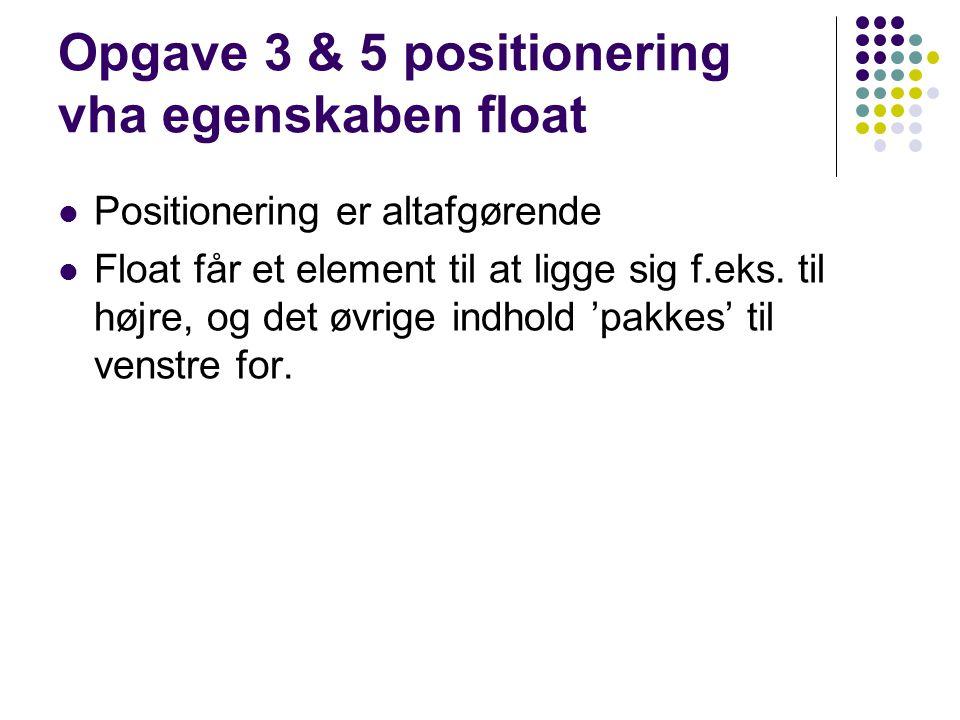 Opgave 3 & 5 positionering vha egenskaben float Positionering er altafgørende Float får et element til at ligge sig f.eks.