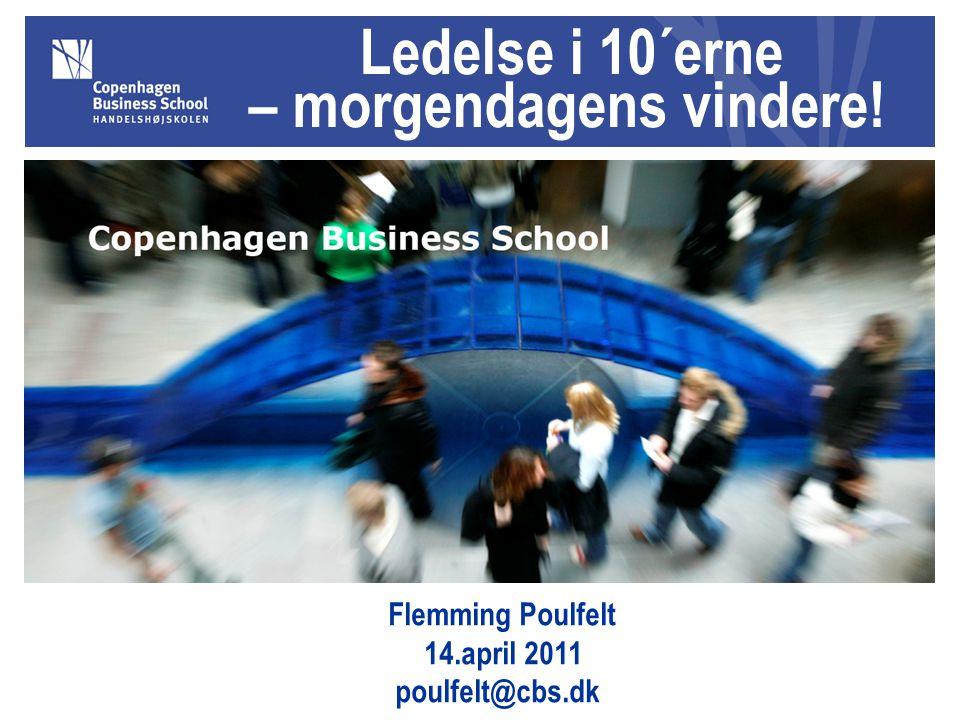 Ledelse i 10´erne – morgendagens vindere! Flemming Poulfelt 14.april 2011 poulfelt@cbs.dk