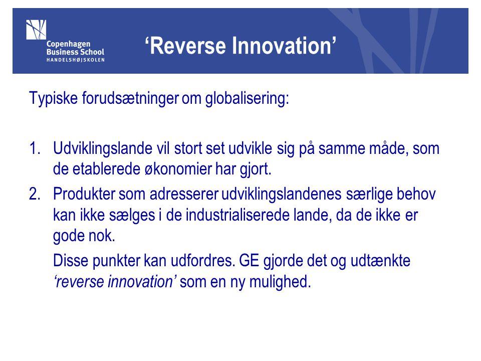 'Reverse Innovation' Typiske forudsætninger om globalisering: 1.Udviklingslande vil stort set udvikle sig på samme måde, som de etablerede økonomier har gjort.