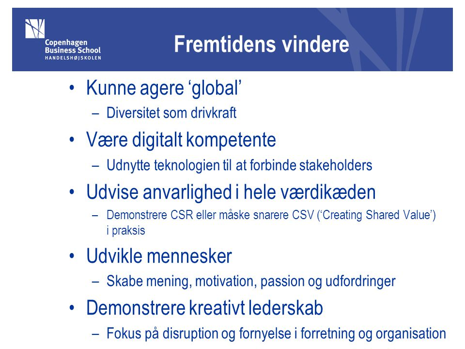 Fremtidens vindere Kunne agere 'global' –Diversitet som drivkraft Være digitalt kompetente –Udnytte teknologien til at forbinde stakeholders Udvise anvarlighed i hele værdikæden –Demonstrere CSR eller måske snarere CSV ('Creating Shared Value') i praksis Udvikle mennesker –Skabe mening, motivation, passion og udfordringer Demonstrere kreativt lederskab –Fokus på disruption og fornyelse i forretning og organisation