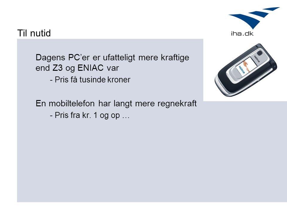 Til nutid Dagens PC'er er ufatteligt mere kraftige end Z3 og ENIAC var - Pris få tusinde kroner En mobiltelefon har langt mere regnekraft - Pris fra kr.