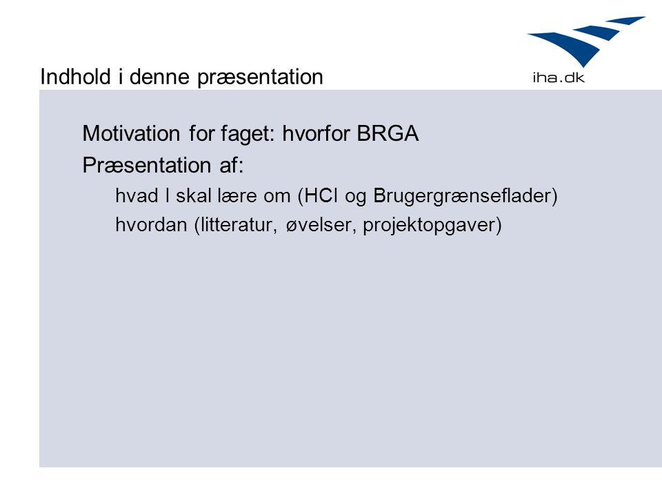 Indhold i denne præsentation Motivation for faget: hvorfor BRGA Præsentation af: hvad I skal lære om (HCI og Brugergrænseflader) hvordan (litteratur, øvelser, projektopgaver)