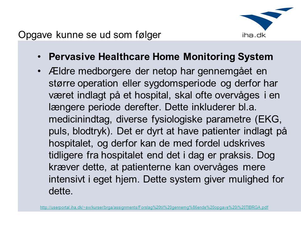 Opgave kunne se ud som følger Pervasive Healthcare Home Monitoring System Ældre medborgere der netop har gennemgået en større operation eller sygdomsperiode og derfor har været indlagt på et hospital, skal ofte overvåges i en længere periode derefter.
