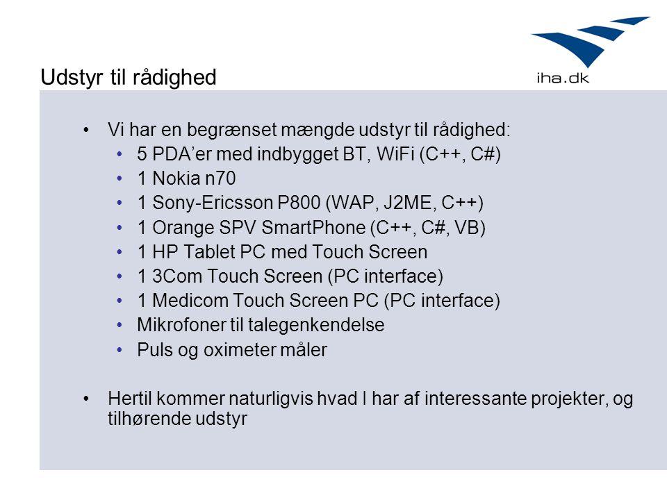 Udstyr til rådighed Vi har en begrænset mængde udstyr til rådighed: 5 PDA'er med indbygget BT, WiFi (C++, C#) 1 Nokia n70 1 Sony-Ericsson P800 (WAP, J2ME, C++) 1 Orange SPV SmartPhone (C++, C#, VB) 1 HP Tablet PC med Touch Screen 1 3Com Touch Screen (PC interface) 1 Medicom Touch Screen PC (PC interface) Mikrofoner til talegenkendelse Puls og oximeter måler Hertil kommer naturligvis hvad I har af interessante projekter, og tilhørende udstyr