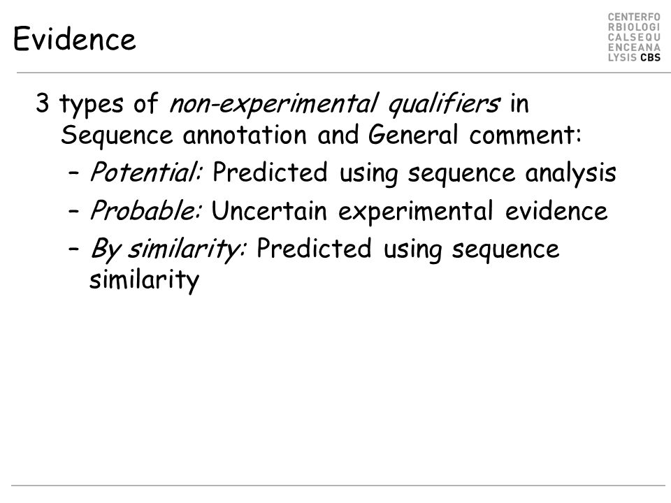 Evidence 3 types of non-experimental qualifiers in Sequence annotation and General comment: –Potential: Predicted using sequence analysis –Probable: Uncertain experimental evidence –By similarity: Predicted using sequence similarity