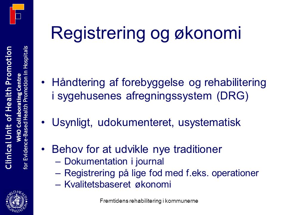 Clinical Unit of Health Promotion WHO Collaborating Centre for Evidence-Based Health Promotion in Hospitals Fremtidens rehabilitering i kommunerne Håndtering af forebyggelse og rehabilitering i sygehusenes afregningssystem (DRG) Usynligt, udokumenteret, usystematisk Behov for at udvikle nye traditioner –Dokumentation i journal –Registrering på lige fod med f.eks.