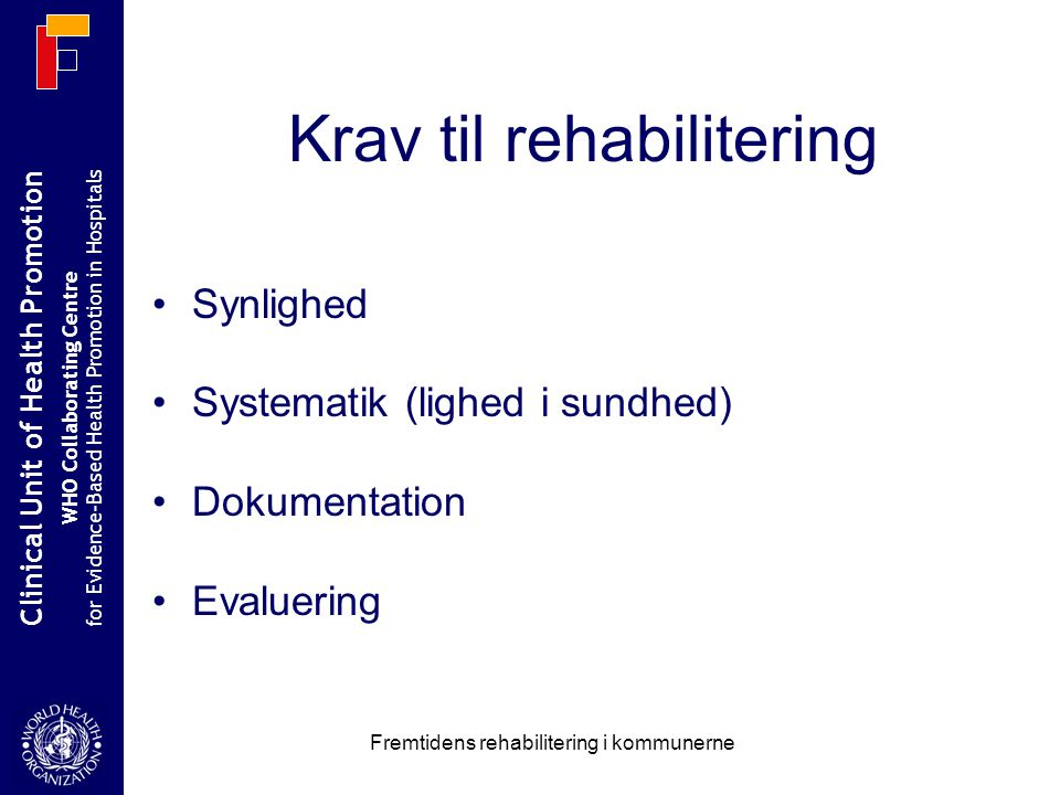 Clinical Unit of Health Promotion WHO Collaborating Centre for Evidence-Based Health Promotion in Hospitals Fremtidens rehabilitering i kommunerne Krav til rehabilitering Synlighed Systematik (lighed i sundhed) Dokumentation Evaluering