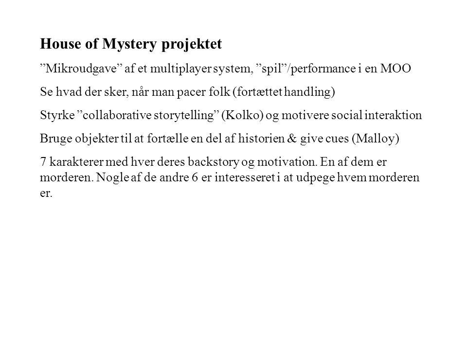 House of Mystery projektet Mikroudgave af et multiplayer system, spil /performance i en MOO Se hvad der sker, når man pacer folk (fortættet handling) Styrke collaborative storytelling (Kolko) og motivere social interaktion Bruge objekter til at fortælle en del af historien & give cues (Malloy) 7 karakterer med hver deres backstory og motivation.