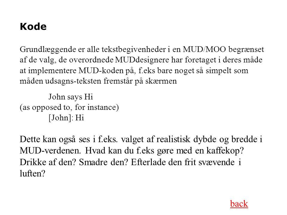 Kode Grundlæggende er alle tekstbegivenheder i en MUD/MOO begrænset af de valg, de overordnede MUDdesignere har foretaget i deres måde at implementere MUD-koden på, f.eks bare noget så simpelt som måden udsagns-teksten fremstår på skærmen John says Hi (as opposed to, for instance) [John]: Hi Dette kan også ses i f.eks.