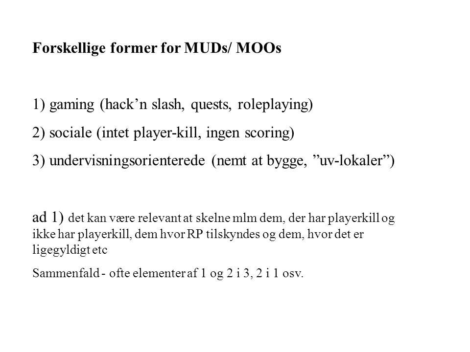 Forskellige former for MUDs/ MOOs 1) gaming (hack'n slash, quests, roleplaying) 2) sociale (intet player-kill, ingen scoring) 3) undervisningsorienterede (nemt at bygge, uv-lokaler ) ad 1) det kan være relevant at skelne mlm dem, der har playerkill og ikke har playerkill, dem hvor RP tilskyndes og dem, hvor det er ligegyldigt etc Sammenfald - ofte elementer af 1 og 2 i 3, 2 i 1 osv.