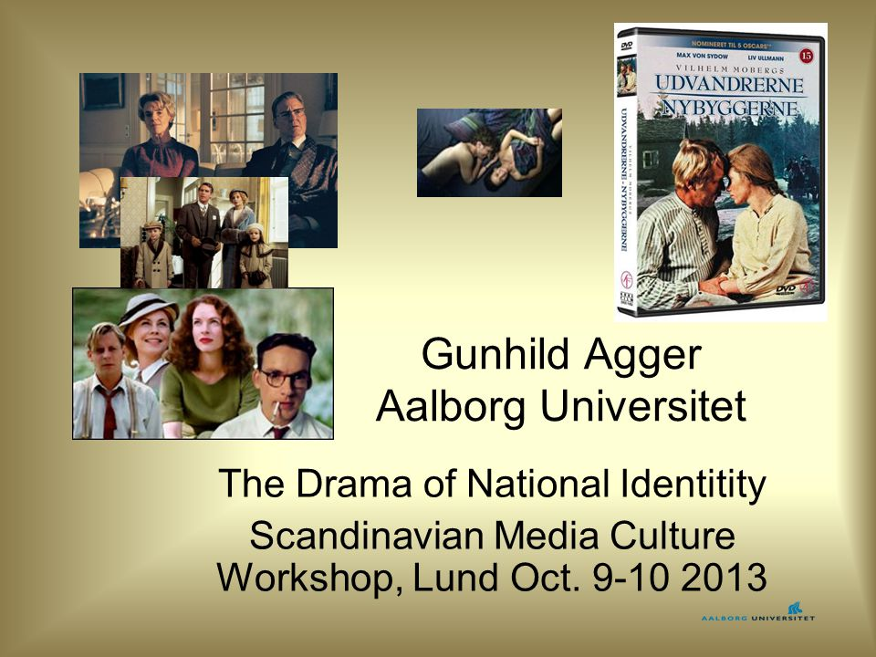 Gunhild Agger Aalborg Universitet The Drama of National Identitity Scandinavian Media Culture Workshop, Lund Oct.