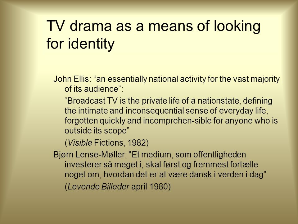TV drama as a means of looking for identity John Ellis: an essentially national activity for the vast majority of its audience : Broadcast TV is the private life of a nationstate, defining the intimate and inconsequential sense of everyday life, forgotten quickly and incomprehen-sible for anyone who is outside its scope (Visible Fictions, 1982) Bjørn Lense-Møller: Et medium, som offentligheden investerer så meget i, skal først og fremmest fortælle noget om, hvordan det er at være dansk i verden i dag (Levende Billeder april 1980)