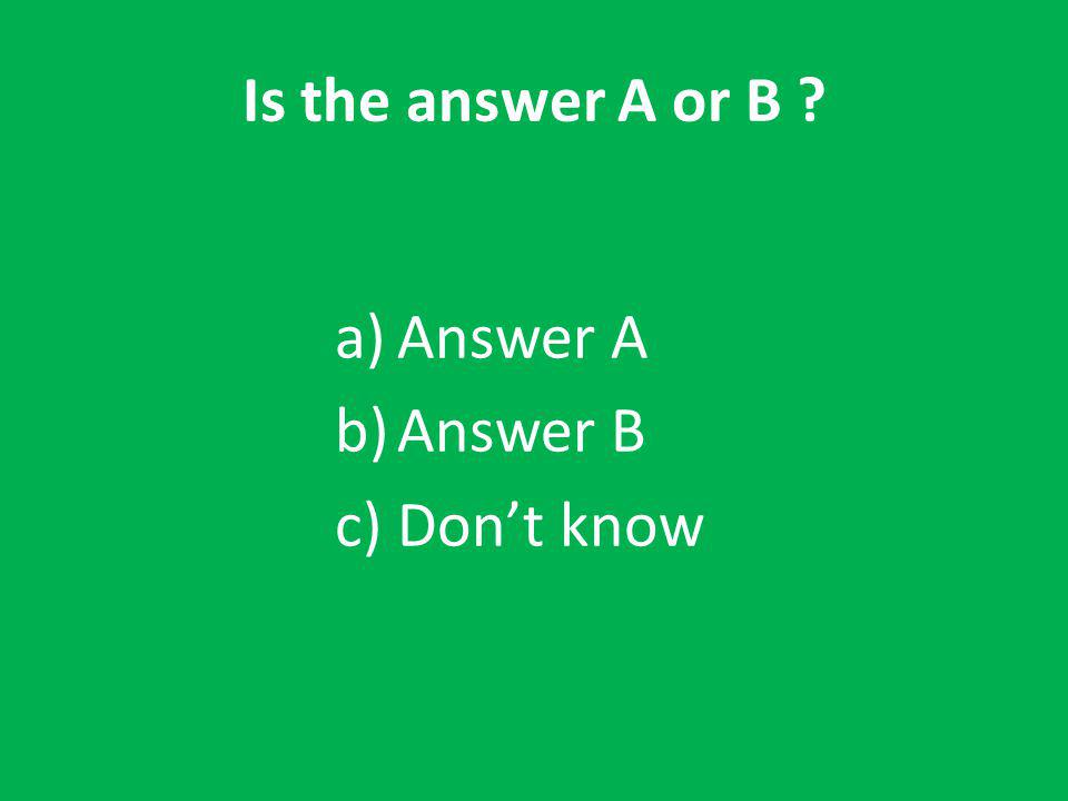 Is the answer A or B a)Answer A b)Answer B c)Don't know