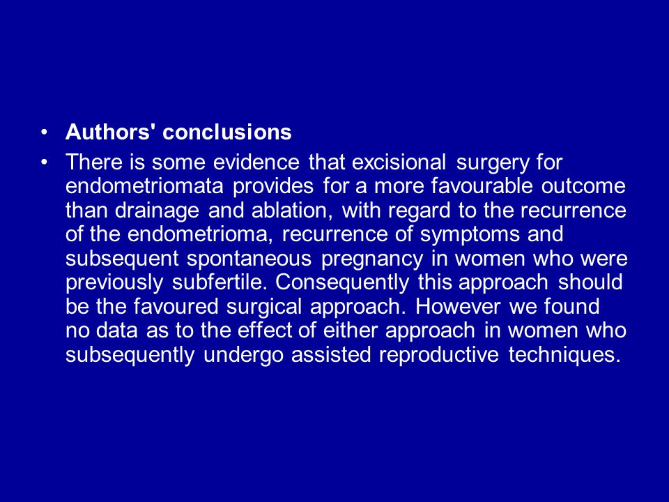 Authors conclusions There is some evidence that excisional surgery for endometriomata provides for a more favourable outcome than drainage and ablation, with regard to the recurrence of the endometrioma, recurrence of symptoms and subsequent spontaneous pregnancy in women who were previously subfertile.
