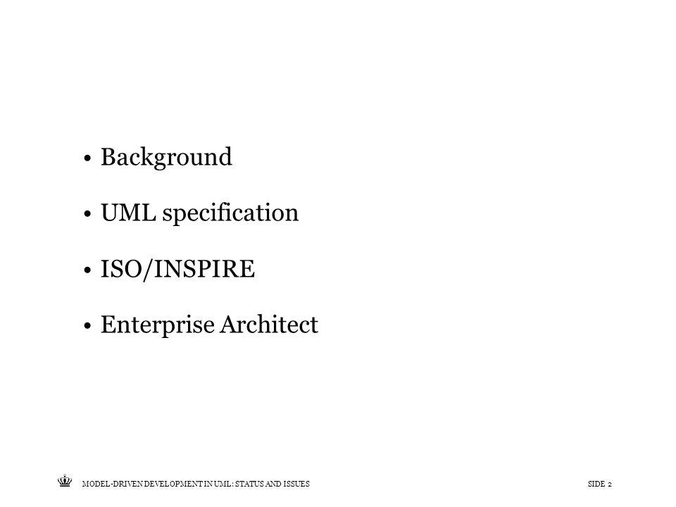 Tekst starter uden punktopstilling For at få punktopstilling på teksten (flere niveauer findes), brug >Forøg listeniveau- knappen i Topmenuen For at få venstrestillet tekst uden punktopstilling, brug >Formindsk listeniveau- knappen i Topmenuen MODEL-DRIVEN DEVELOPMENT IN UML: STATUS AND ISSUESSIDE 2 Background UML specification ISO/INSPIRE Enterprise Architect