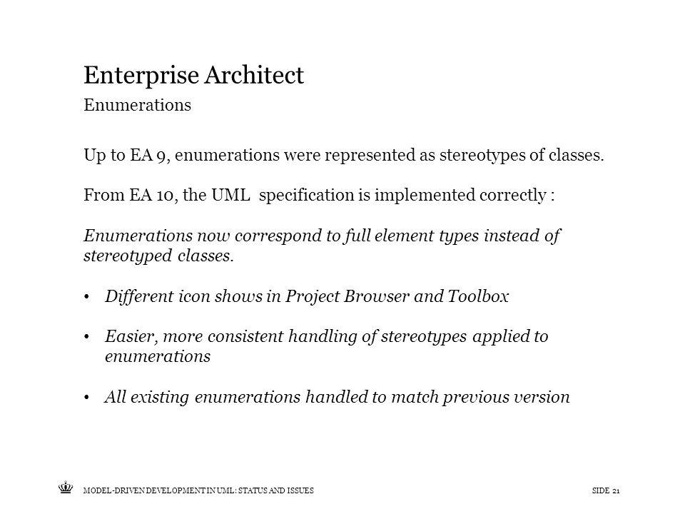 Tekst starter uden punktopstilling For at få punktopstilling på teksten (flere niveauer findes), brug >Forøg listeniveau- knappen i Topmenuen For at få venstrestillet tekst uden punktopstilling, brug >Formindsk listeniveau- knappen i Topmenuen MODEL-DRIVEN DEVELOPMENT IN UML: STATUS AND ISSUESSIDE 21 Enterprise Architect Up to EA 9, enumerations were represented as stereotypes of classes.