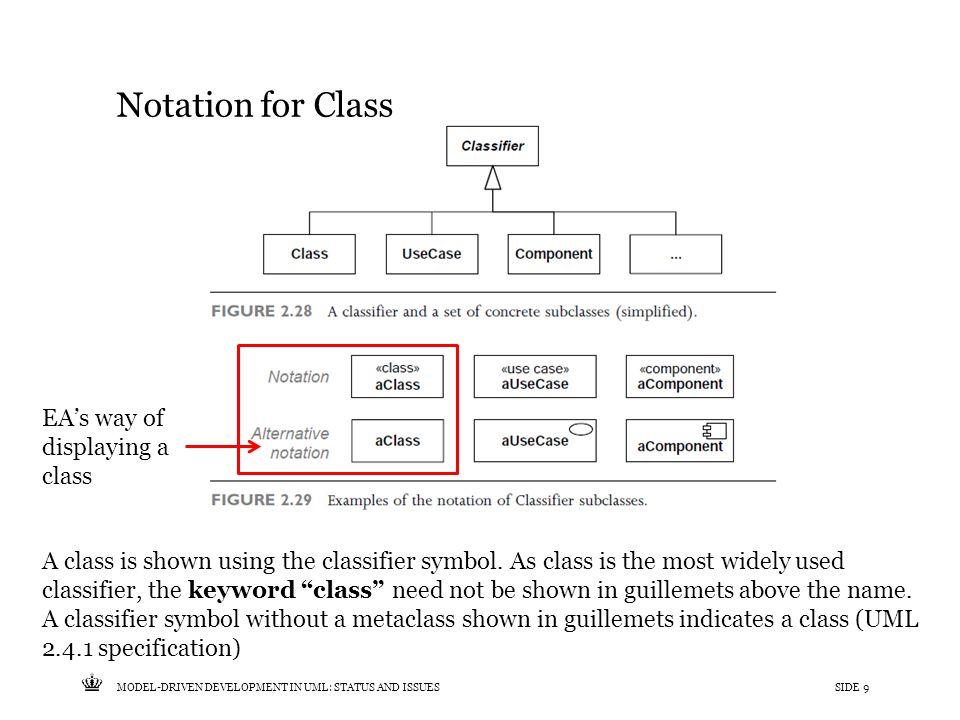 Tekst starter uden punktopstilling For at få punktopstilling på teksten (flere niveauer findes), brug >Forøg listeniveau- knappen i Topmenuen For at få venstrestillet tekst uden punktopstilling, brug >Formindsk listeniveau- knappen i Topmenuen MODEL-DRIVEN DEVELOPMENT IN UML: STATUS AND ISSUESSIDE 9 Notation for Class A class is shown using the classifier symbol.