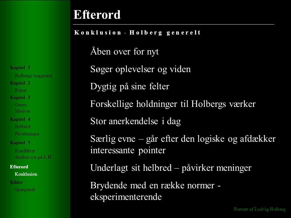 Efterord K o n k l u s i o n - H o l b e r g g e n e r e l t Portræt af Ludvig Holberg Holbergs baggrund Rejser Genre Helbred Konflikter Andres syn på L.H.