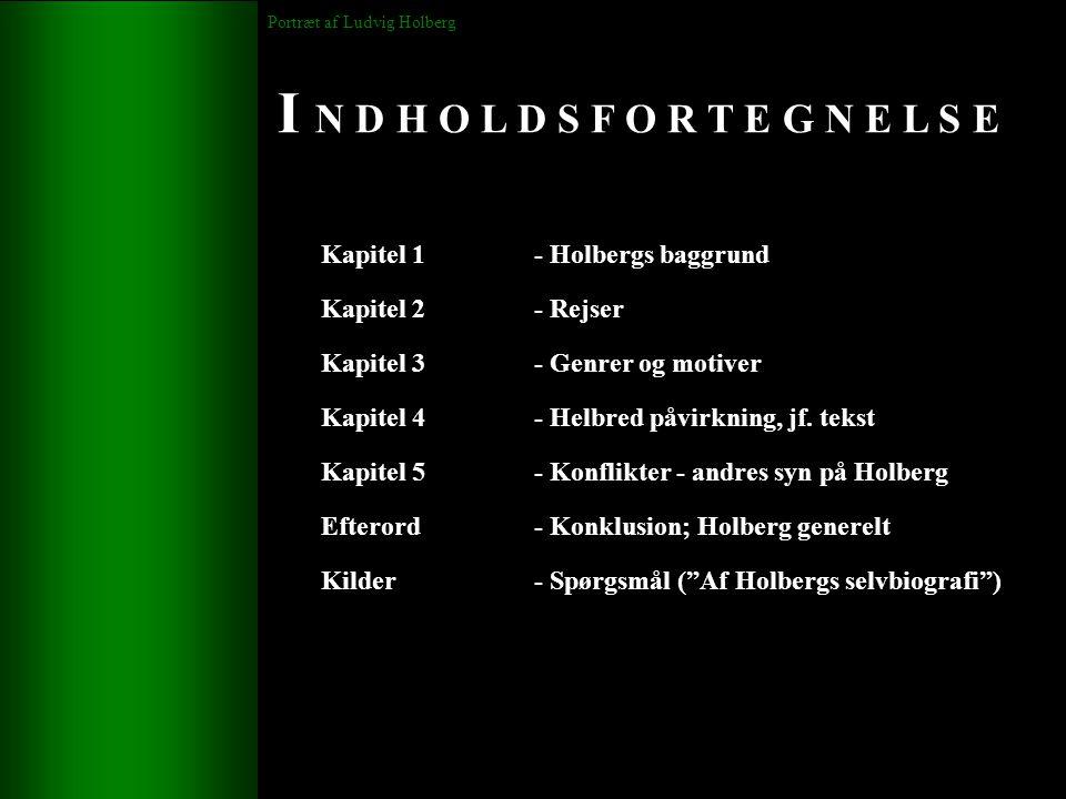 I N D H O L D S F O R T E G N E L S E Portræt af Ludvig Holberg Kapitel 1- Holbergs baggrund Kapitel 2 - Rejser Kapitel 3 - Genrer og motiver Kapitel 4 - Helbred påvirkning, jf.