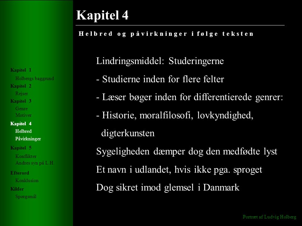 Kapitel 4 H e l b r e d o g p å v i r k n i n g e r i f ø l g e t e k s t e n Portræt af Ludvig Holberg Holbergs baggrund Rejser Genre Helbred Konflikter Andres syn på L.H.
