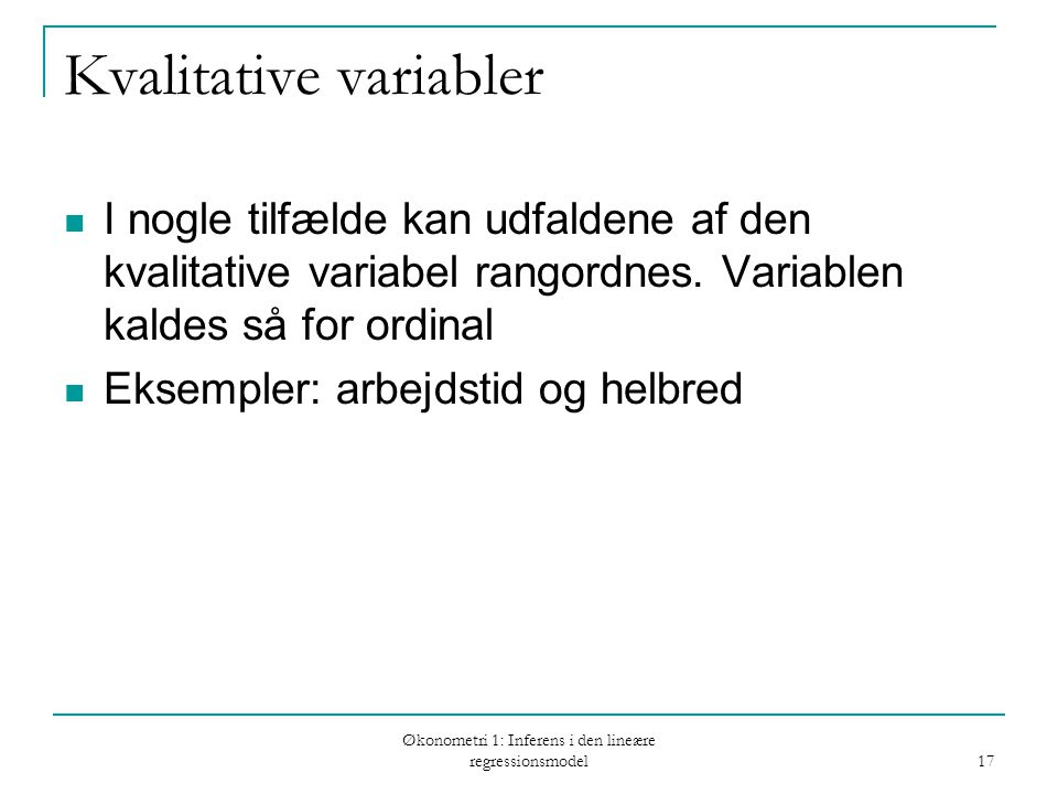 Økonometri 1: Inferens i den lineære regressionsmodel 17 Kvalitative variabler I nogle tilfælde kan udfaldene af den kvalitative variabel rangordnes.