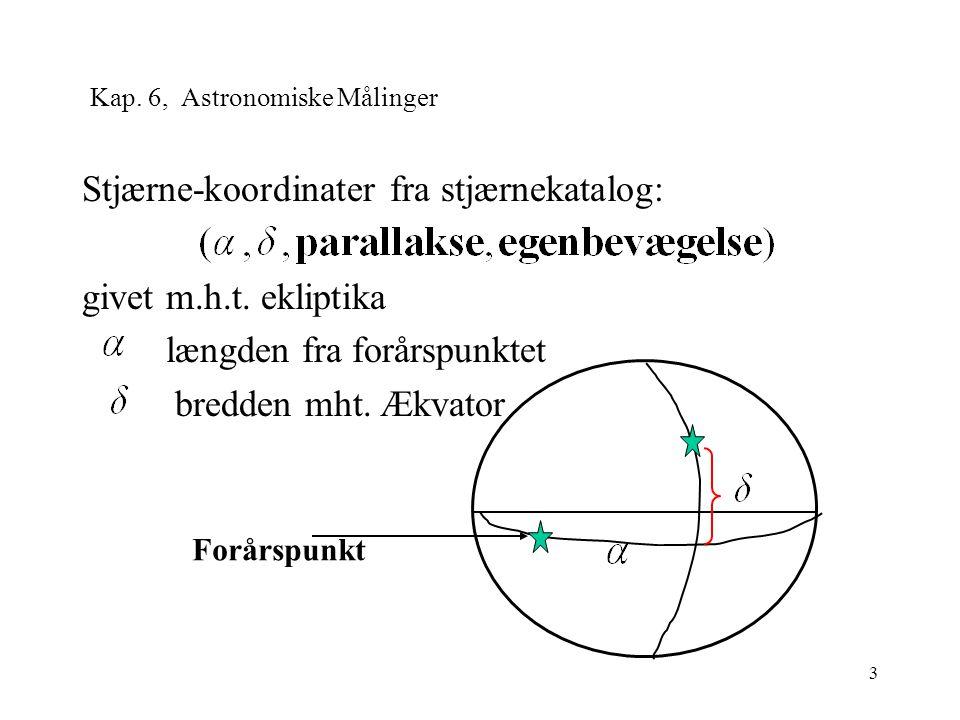 3 Kap. 6, Astronomiske Målinger Stjærne-koordinater fra stjærnekatalog: givet m.h.t.