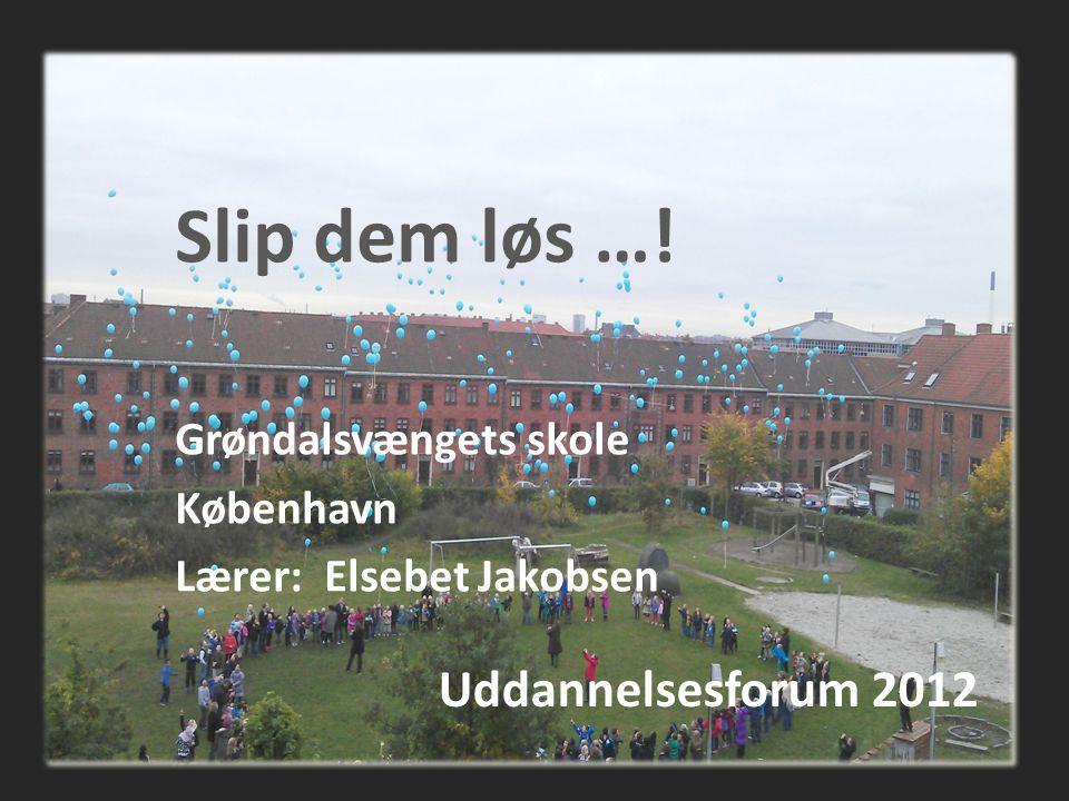 Uddannelsesforum 2012 Slip dem løs …! Grøndalsvængets skole København Lærer: Elsebet Jakobsen