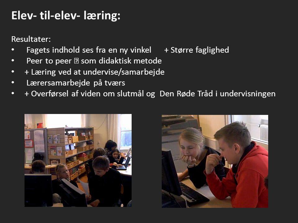 Elev- til-elev- læring: Resultater: Fagets indhold ses fra en ny vinkel + Større faglighed Peer to peer  som didaktisk metode + Læring ved at undervise/samarbejde Lærersamarbejde på tværs + Overførsel af viden om slutmål og Den Røde Tråd i undervisningen