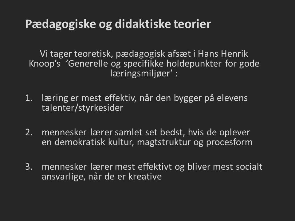 Pædagogiske og didaktiske teorier Vi tager teoretisk, pædagogisk afsæt i Hans Henrik Knoop's 'Generelle og specifikke holdepunkter for gode læringsmiljøer' : 1.læring er mest effektiv, når den bygger på elevens talenter/styrkesider 2.mennesker lærer samlet set bedst, hvis de oplever en demokratisk kultur, magtstruktur og procesform 3.mennesker lærer mest effektivt og bliver mest socialt ansvarlige, når de er kreative