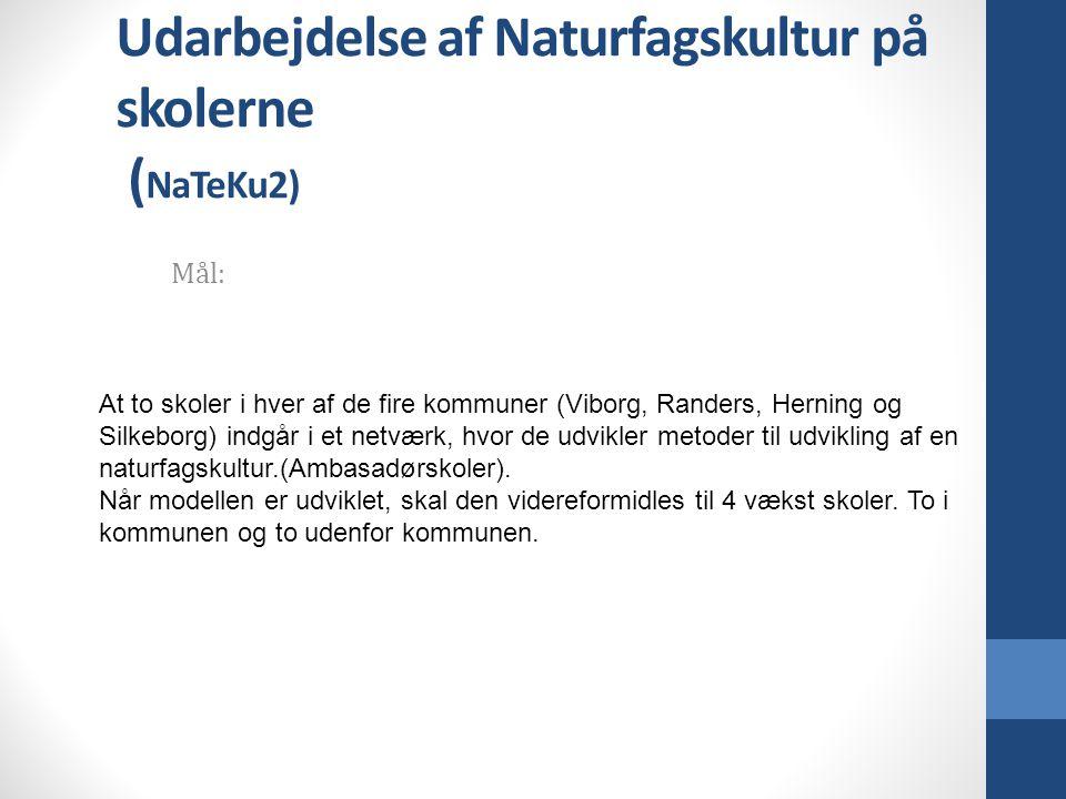 Udarbejdelse af Naturfagskultur på skolerne ( NaTeKu2) Mål: At to skoler i hver af de fire kommuner (Viborg, Randers, Herning og Silkeborg) indgår i et netværk, hvor de udvikler metoder til udvikling af en naturfagskultur.(Ambasadørskoler).