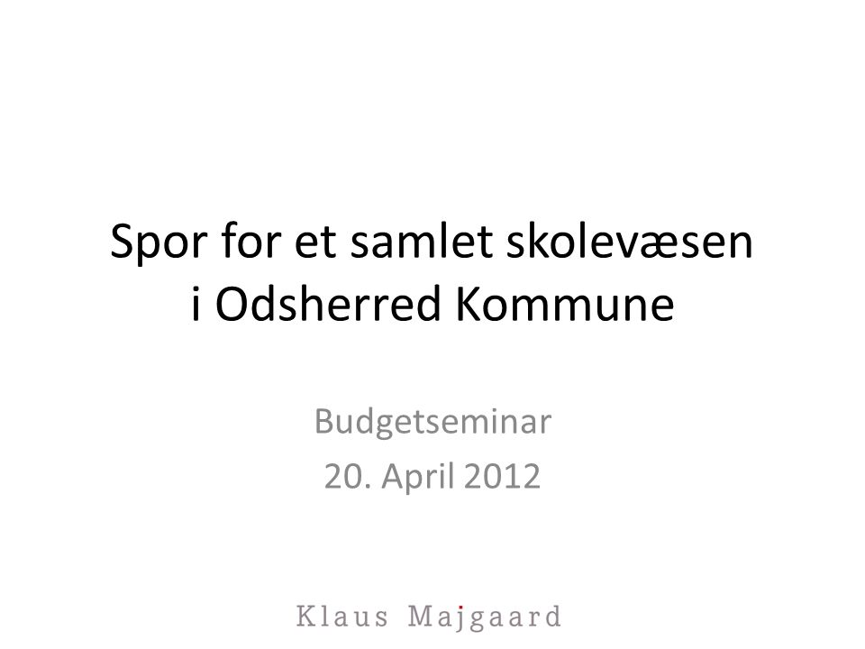 Spor for et samlet skolevæsen i Odsherred Kommune Budgetseminar 20. April 2012