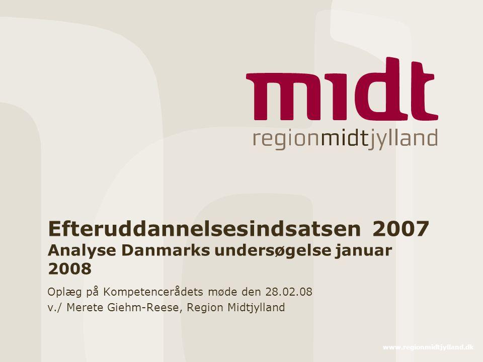 www.regionmidtjylland.dk Efteruddannelsesindsatsen 2007 Analyse Danmarks undersøgelse januar 2008 Oplæg på Kompetencerådets møde den 28.02.08 v./ Merete Giehm-Reese, Region Midtjylland