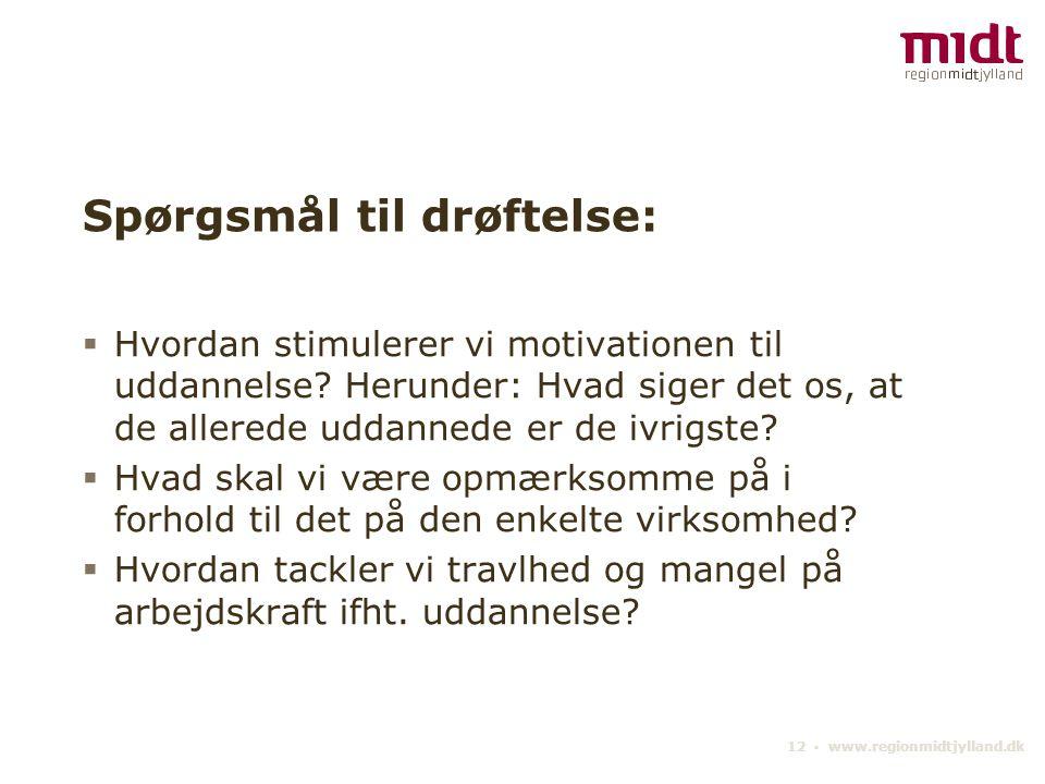 12 ▪ www.regionmidtjylland.dk Spørgsmål til drøftelse:  Hvordan stimulerer vi motivationen til uddannelse.