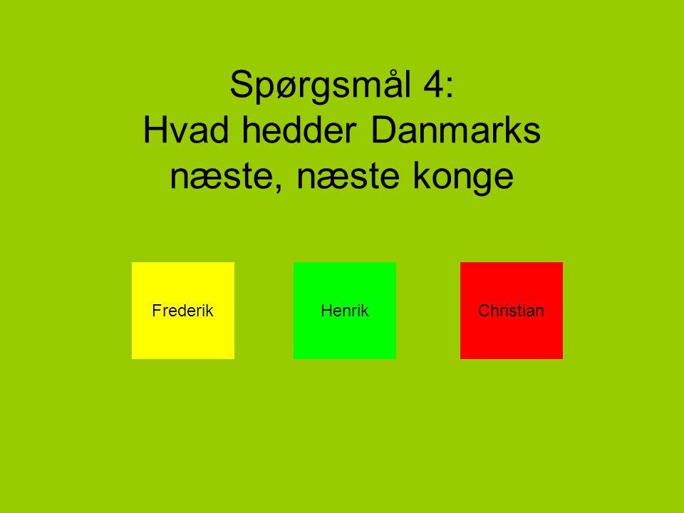 Spørgsmål 4: Hvad hedder Danmarks næste, næste konge FrederikHenrikChristian