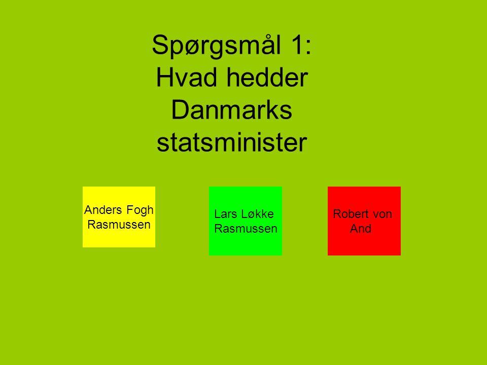 Spørgsmål 1: Hvad hedder Danmarks statsminister Anders Fogh Rasmussen Lars Løkke Rasmussen Robert von And