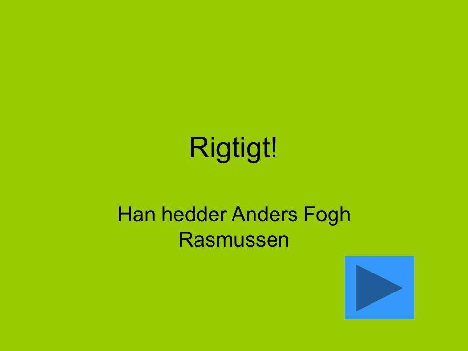 Rigtigt! Han hedder Anders Fogh Rasmussen